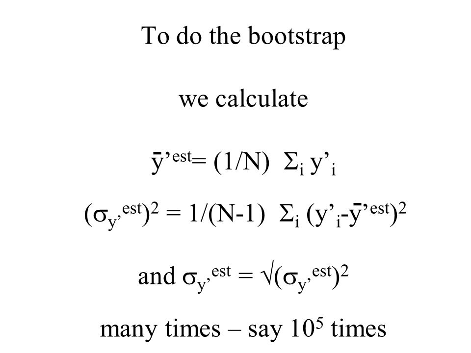 To do the bootstrap we calculate y' est = (1/N)  i y' i (  y' est ) 2 = 1/(N-1)  i (y' i -y' est ) 2 and  y' est =  (  y' est ) 2 many times – s