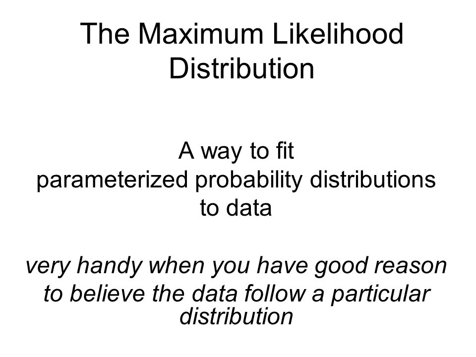 The Maximum Likelihood Distribution A way to fit parameterized probability distributions to data very handy when you have good reason to believe the d