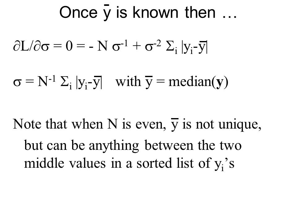 Once y is known then …  L/  = 0 = - N  -1 +  -2  i |y i -y|  = N -1  i |y i -y| with y = median(y) Note that when N is even, y is not unique,