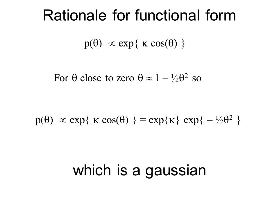 Rationale for functional form p(  )  exp{  cos(  ) } For  close to zero   1 – ½  2 so p(  )  exp{  cos(  ) } = exp{  exp{ – ½  2 } whic