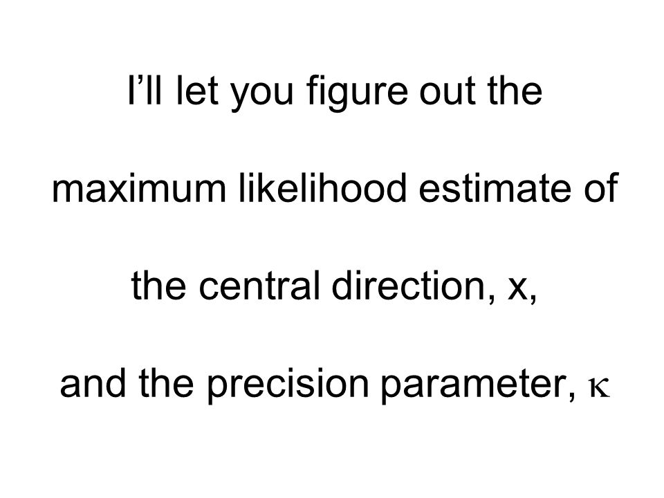 I'll let you figure out the maximum likelihood estimate of the central direction, x, and the precision parameter, 