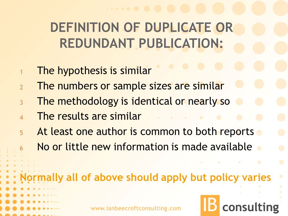 DEFINITION OF DUPLICATE OR REDUNDANT PUBLICATION: 1 The hypothesis is similar 2 The numbers or sample sizes are similar 3 The methodology is identical or nearly so 4 The results are similar 5 At least one author is common to both reports 6 No or little new information is made available Normally all of above should apply but policy varies