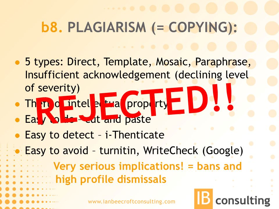 b8. PLAGIARISM (= COPYING): 5 types: Direct, Template, Mosaic, Paraphrase, Insufficient acknowledgement (declining level of severity) Theft of intelle