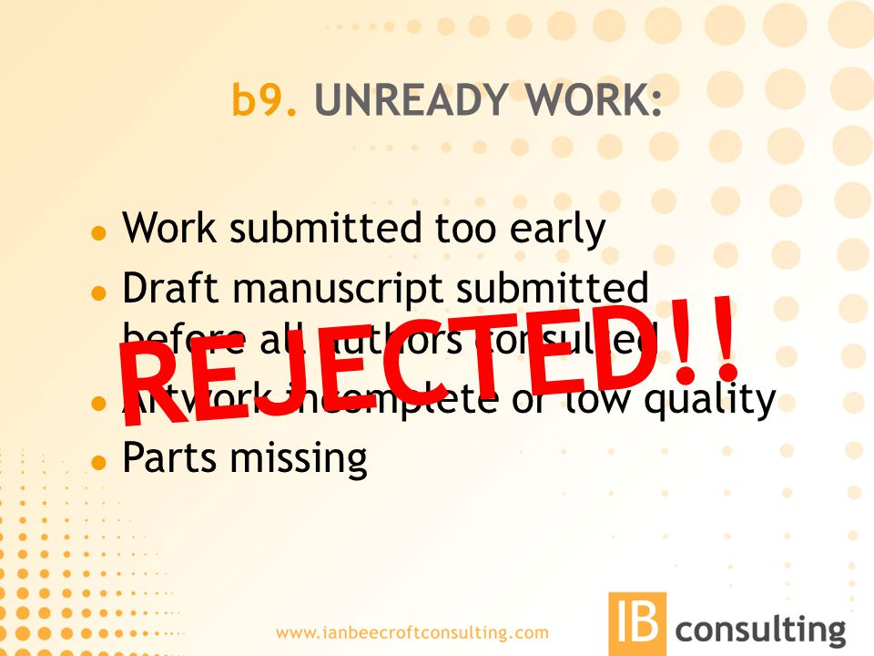 b9. UNREADY WORK: Work submitted too early Draft manuscript submitted before all authors consulted Artwork incomplete or low quality Parts missing REJ