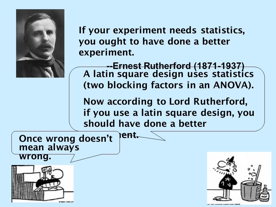 If your experiment needs statistics, you ought to have done a better experiment. --Ernest Rutherford (1871-1937) A latin square design uses statistics