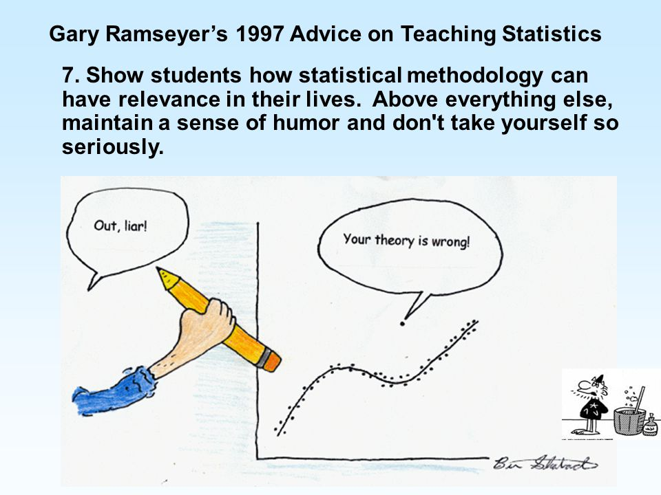 7. Show students how statistical methodology can have relevance in their lives. Above everything else, maintain a sense of humor and don't take yourse