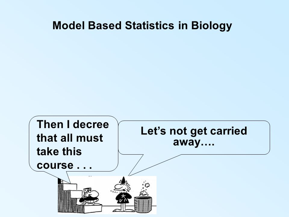 Model Based Statistics in Biology Let's not get carried away…. Then I decree that all must take this course...