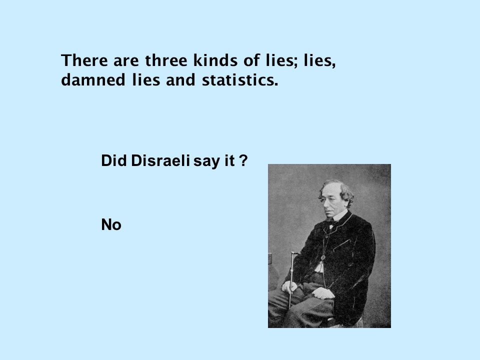 There are three kinds of lies; lies, damned lies and statistics.