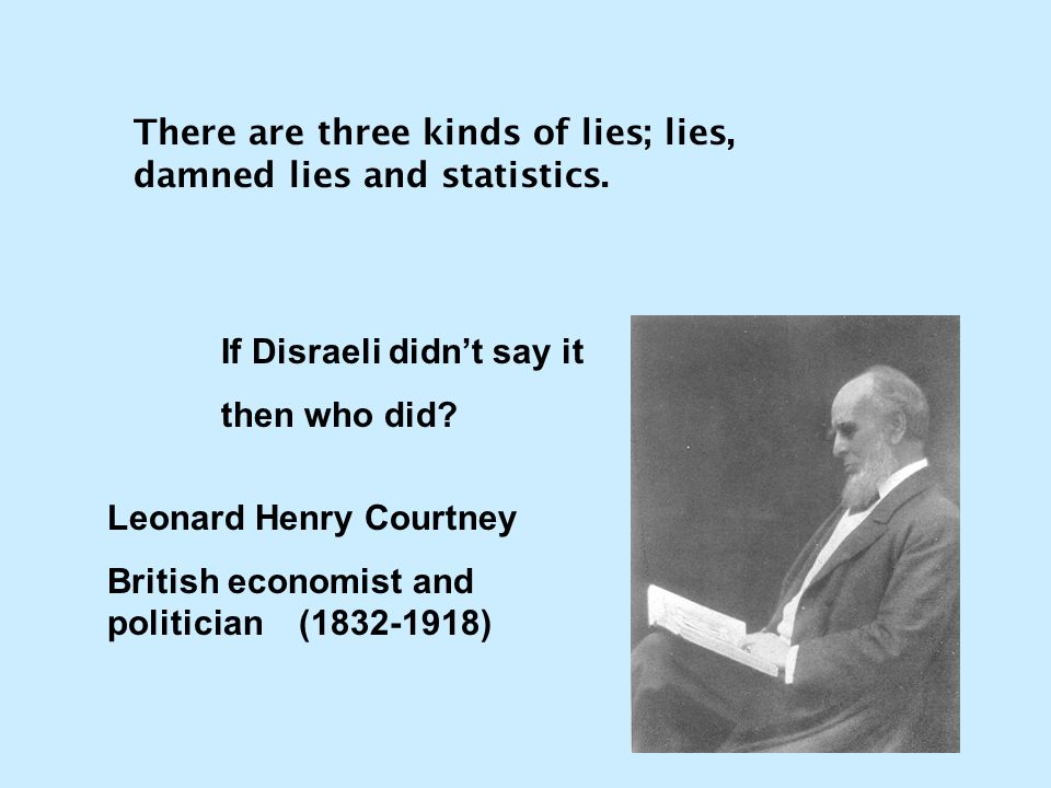 There are three kinds of lies; lies, damned lies and statistics. If Disraeli didn't say it then who did? Leonard Henry Courtney British economist and