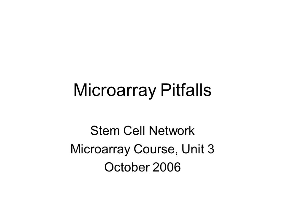 Microarray Pitfalls Stem Cell Network Microarray Course, Unit 3 October 2006