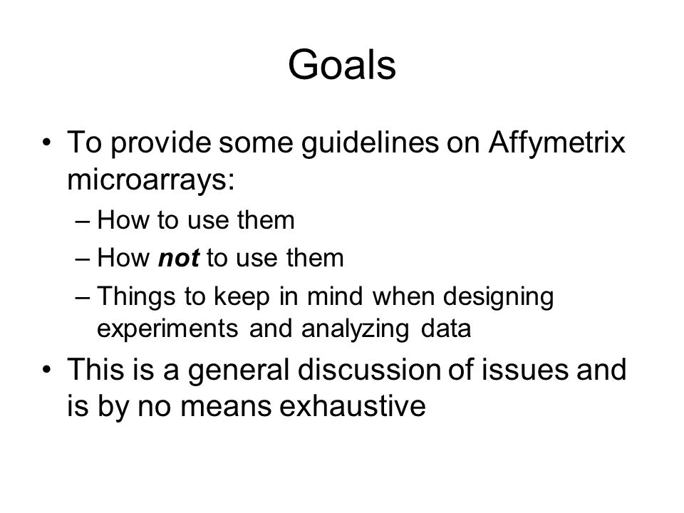 Goals To provide some guidelines on Affymetrix microarrays: –How to use them –How not to use them –Things to keep in mind when designing experiments a