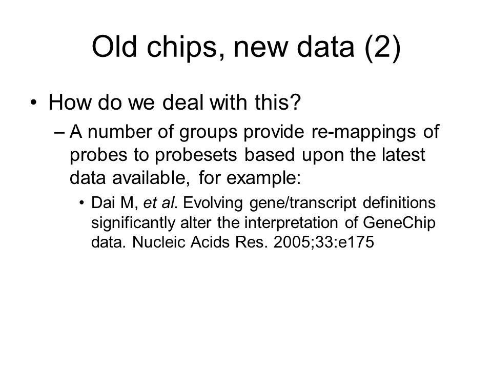 Old chips, new data (2) How do we deal with this? –A number of groups provide re-mappings of probes to probesets based upon the latest data available,