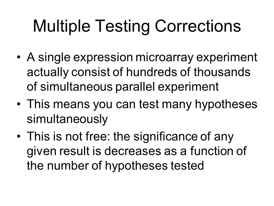 Multiple Testing Corrections A single expression microarray experiment actually consist of hundreds of thousands of simultaneous parallel experiment T