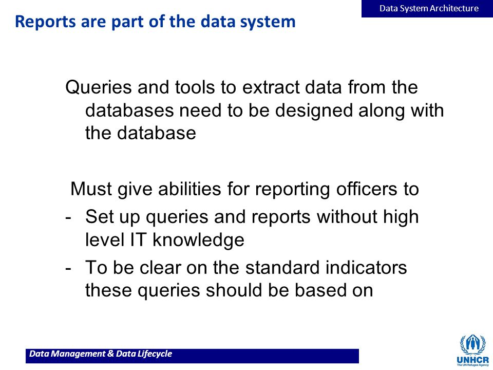 Data Management & Data Lifecycle Reports are part of the data system Queries and tools to extract data from the databases need to be designed along wi