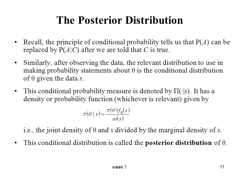 week 111 The Posterior Distribution Recall, the principle of conditional probability tells us that P(A) can be replaced by P(A|C) after we are told th
