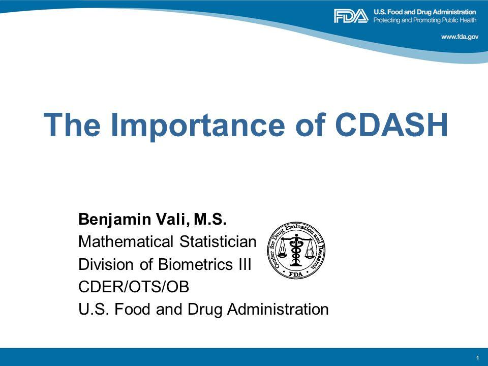 The Importance of CDASH Benjamin Vali, M.S. Mathematical Statistician Division of Biometrics III CDER/OTS/OB U.S. Food and Drug Administration 1