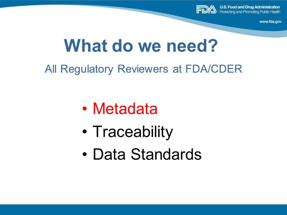 What do we need? All Regulatory Reviewers at FDA/CDER Metadata Traceability Data Standards
