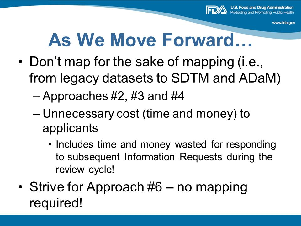 As We Move Forward… Don't map for the sake of mapping (i.e., from legacy datasets to SDTM and ADaM) –Approaches #2, #3 and #4 –Unnecessary cost (time and money) to applicants Includes time and money wasted for responding to subsequent Information Requests during the review cycle.
