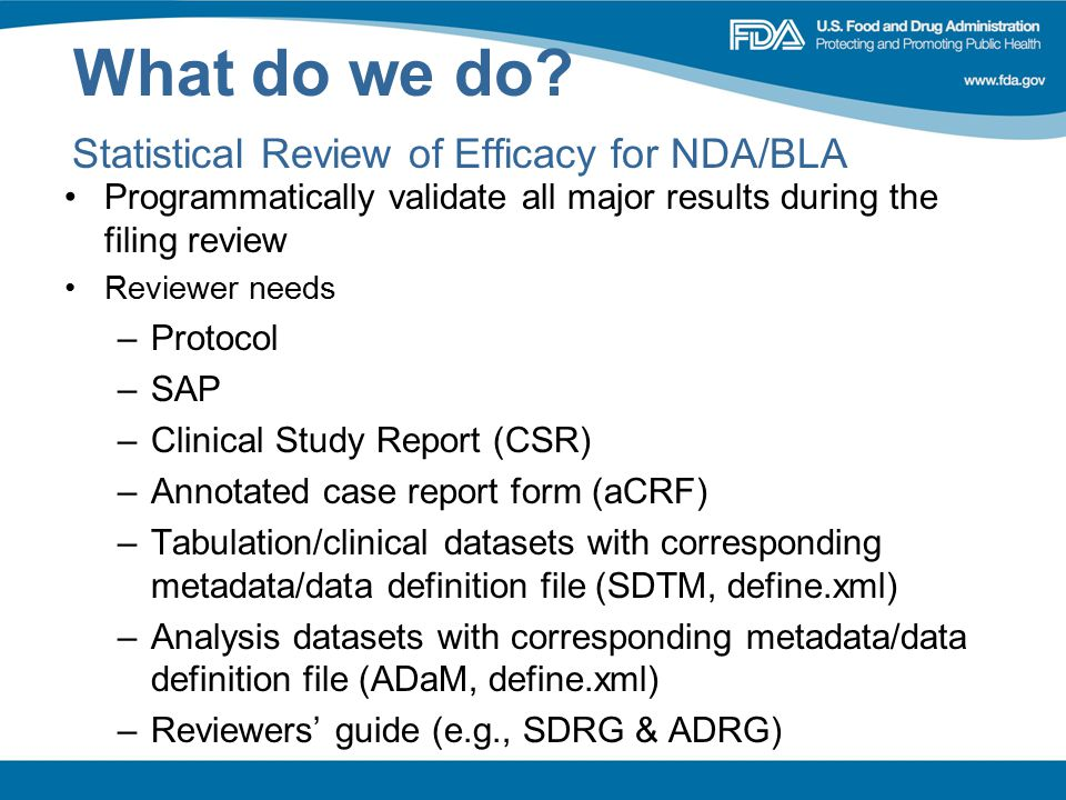 What do we do? Statistical Review of Efficacy for NDA/BLA Programmatically validate all major results during the filing review Reviewer needs –Protoco