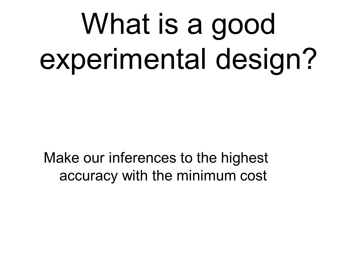What is a good experimental design? Make our inferences to the highest accuracy with the minimum cost
