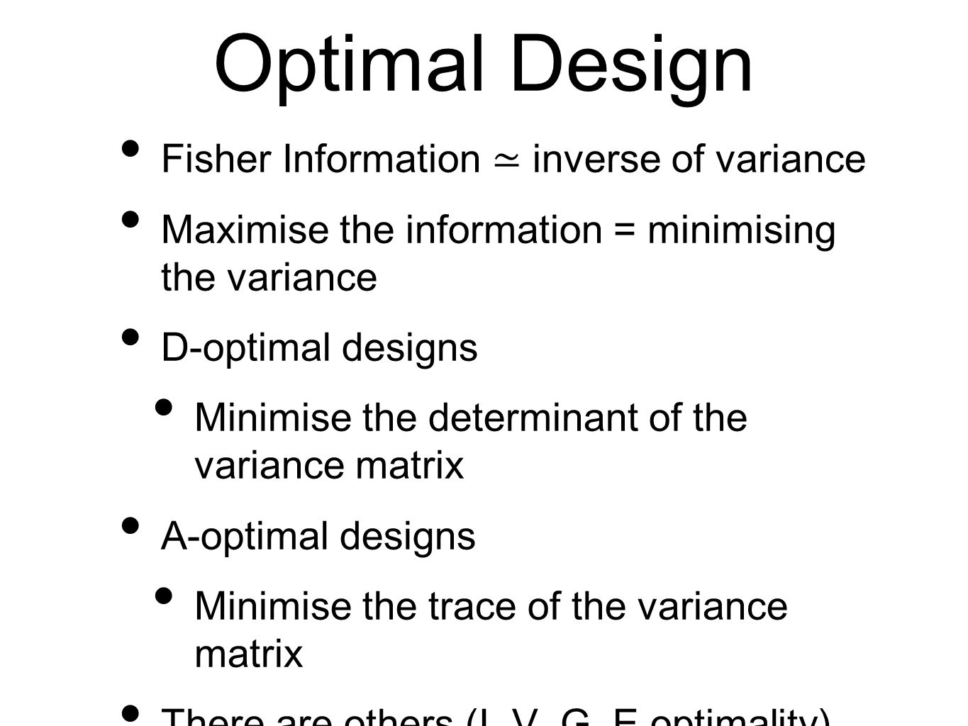Optimal Design Fisher Information ≃ inverse of variance Maximise the information = minimising the variance D-optimal designs Minimise the determinant