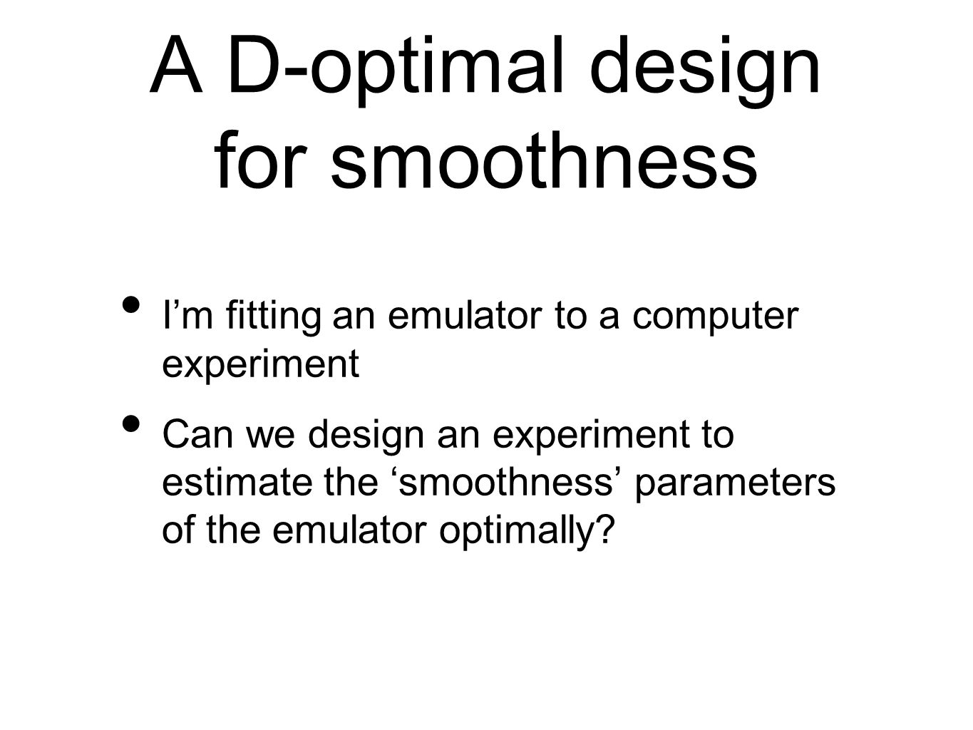 A D-optimal design for smoothness I'm fitting an emulator to a computer experiment Can we design an experiment to estimate the 'smoothness' parameters