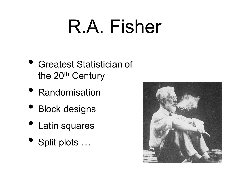 R.A. Fisher Greatest Statistician of the 20 th Century Randomisation Block designs Latin squares Split plots …