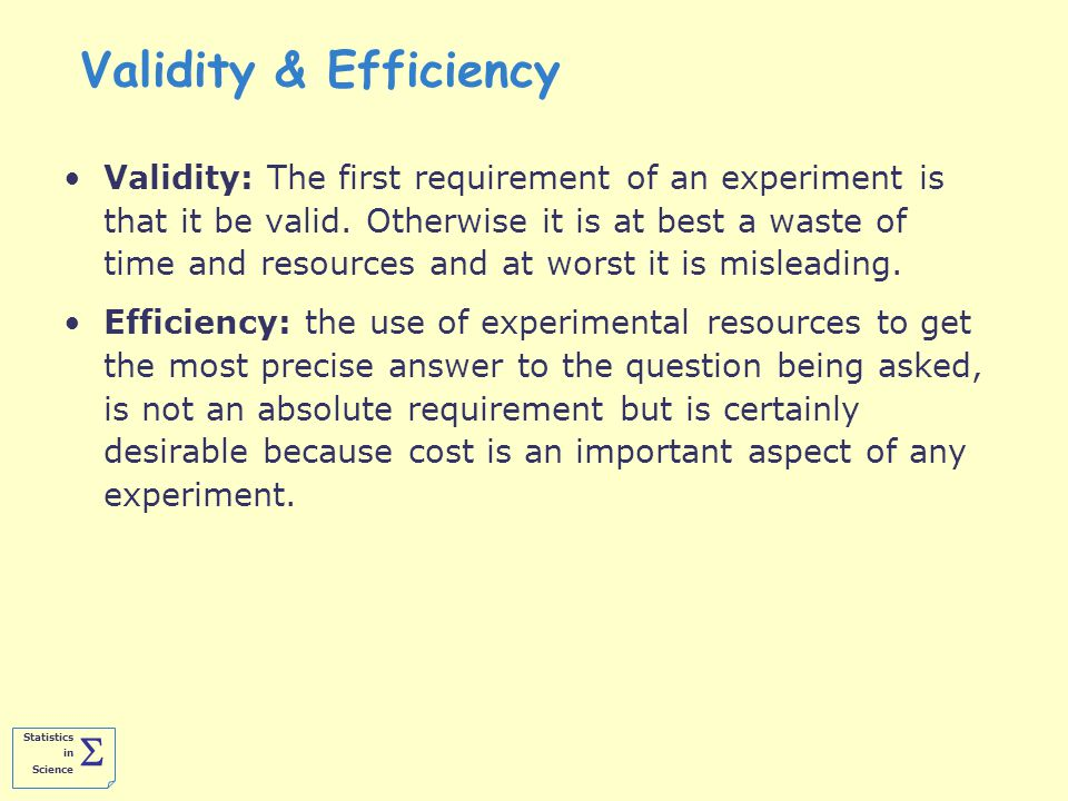 Statistics in Science  Validity & Efficiency Validity: The first requirement of an experiment is that it be valid.