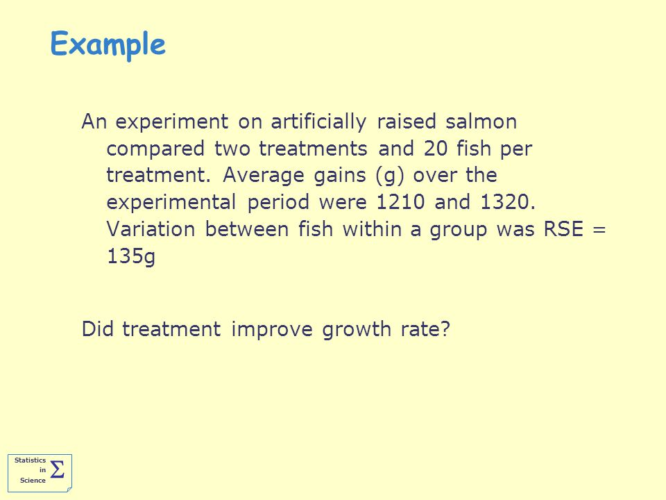 Statistics in Science  Example An experiment on artificially raised salmon compared two treatments and 20 fish per treatment.