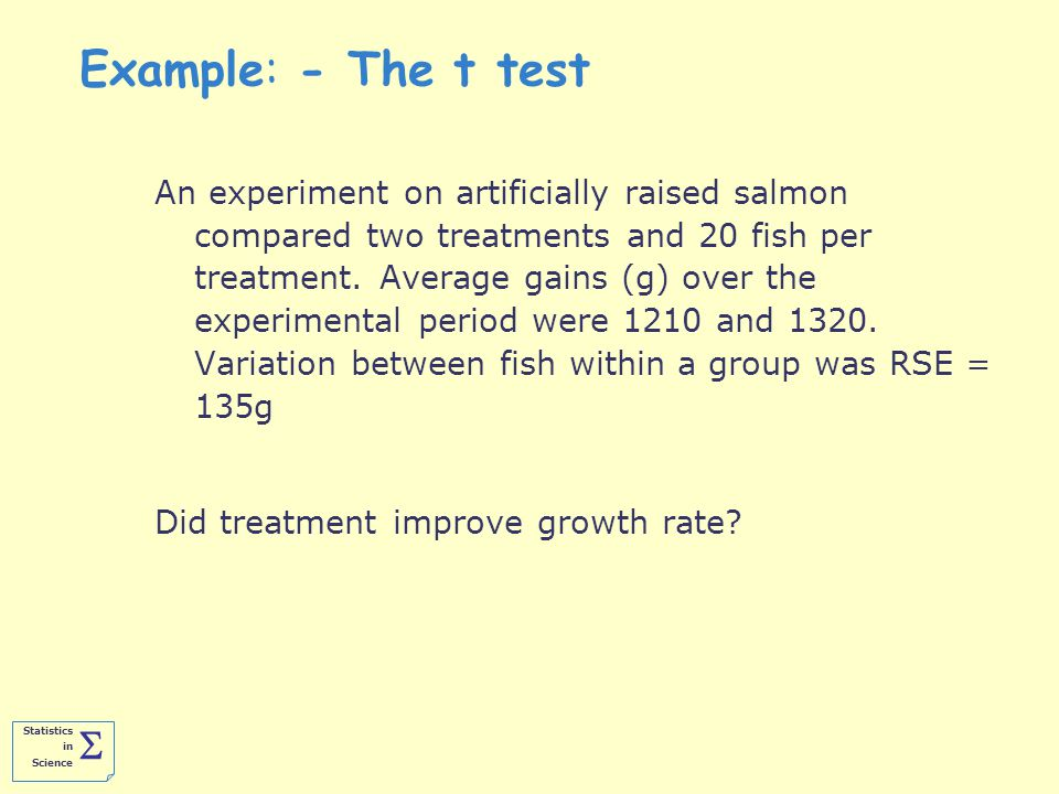 Statistics in Science  Example: - The t test An experiment on artificially raised salmon compared two treatments and 20 fish per treatment.