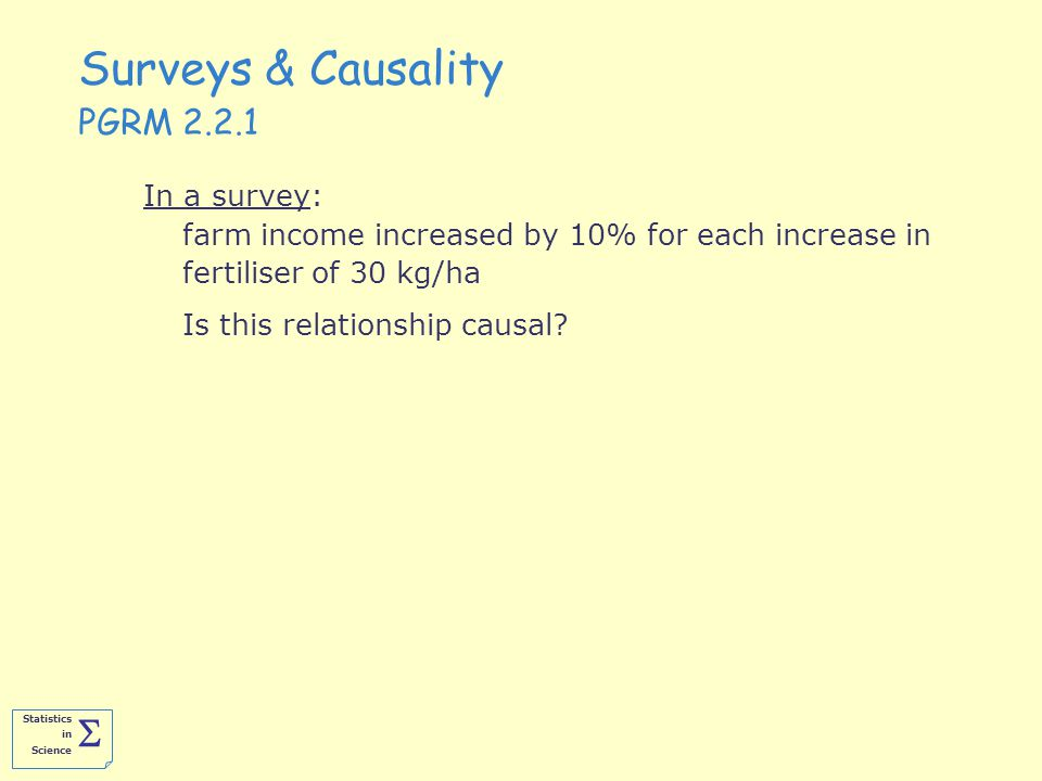 Statistics in Science  Surveys & Causality PGRM 2.2.1 In a survey: farm income increased by 10% for each increase in fertiliser of 30 kg/ha Is this relationship causal?