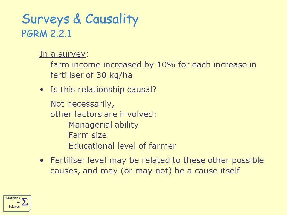 Statistics in Science  Surveys & Causality PGRM 2.2.1 In a survey: farm income increased by 10% for each increase in fertiliser of 30 kg/ha Is this relationship causal.