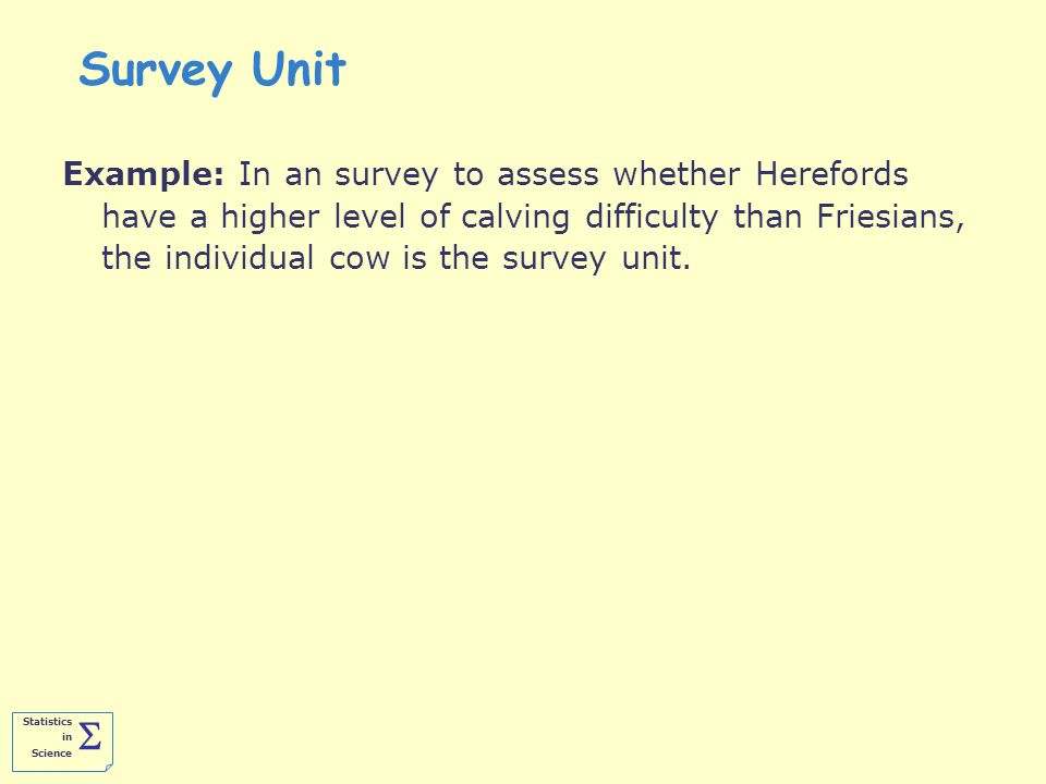 Statistics in Science  Survey Unit Example: In an survey to assess whether Herefords have a higher level of calving difficulty than Friesians, the individual cow is the survey unit.