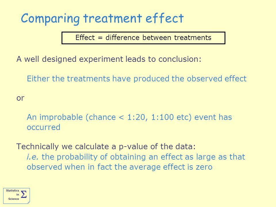 Statistics in Science  Comparing treatment effect A well designed experiment leads to conclusion: Either the treatments have produced the observed effect or An improbable (chance < 1:20, 1:100 etc) event has occurred Technically we calculate a p-value of the data: i.e.