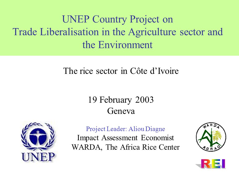 UNEP Country Project on Trade Liberalisation in the Agriculture sector and the Environment Project Leader: Aliou Diagne Impact Assessment Economist WARDA, The Africa Rice Center The rice sector in Côte d'Ivoire 19 February 2003 Geneva