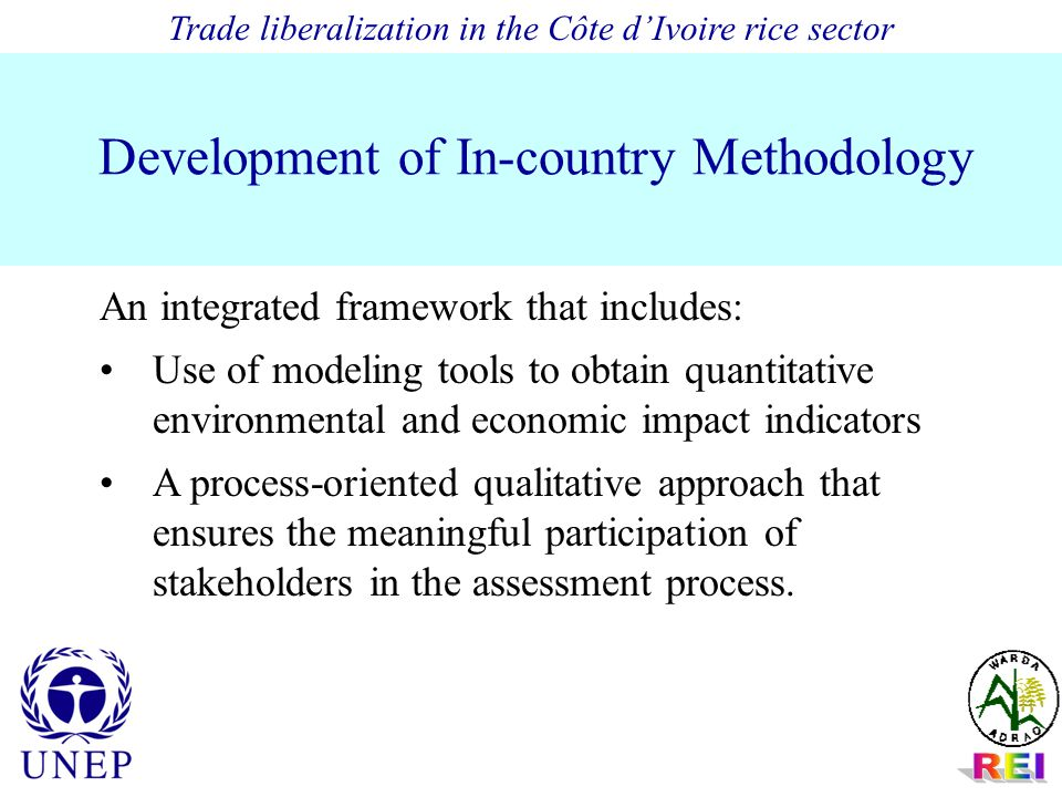 Development of In-country Methodology An integrated framework that includes: Use of modeling tools to obtain quantitative environmental and economic impact indicators A process-oriented qualitative approach that ensures the meaningful participation of stakeholders in the assessment process.