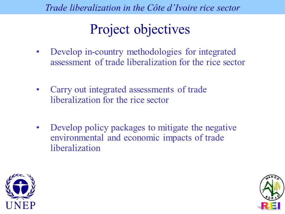 Project objectives Trade liberalization in the Côte d'Ivoire rice sector Develop in-country methodologies for integrated assessment of trade liberalization for the rice sector Carry out integrated assessments of trade liberalization for the rice sector Develop policy packages to mitigate the negative environmental and economic impacts of trade liberalization