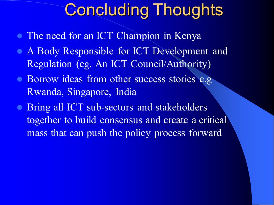 Concluding Thoughts The need for an ICT Champion in Kenya A Body Responsible for ICT Development and Regulation (eg.