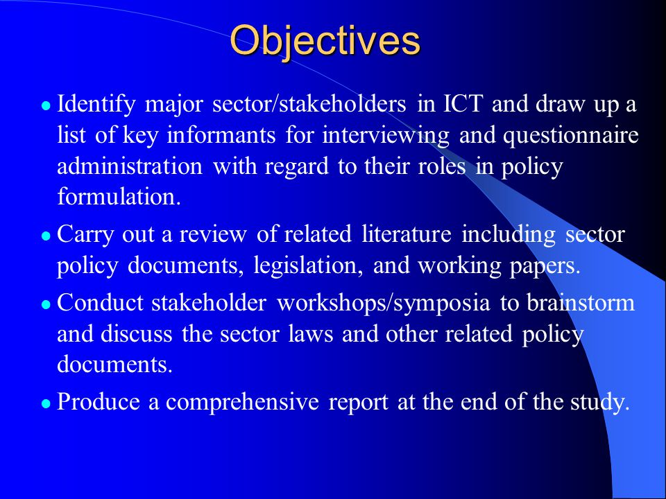 Objectives Identify major sector/stakeholders in ICT and draw up a list of key informants for interviewing and questionnaire administration with regard to their roles in policy formulation.