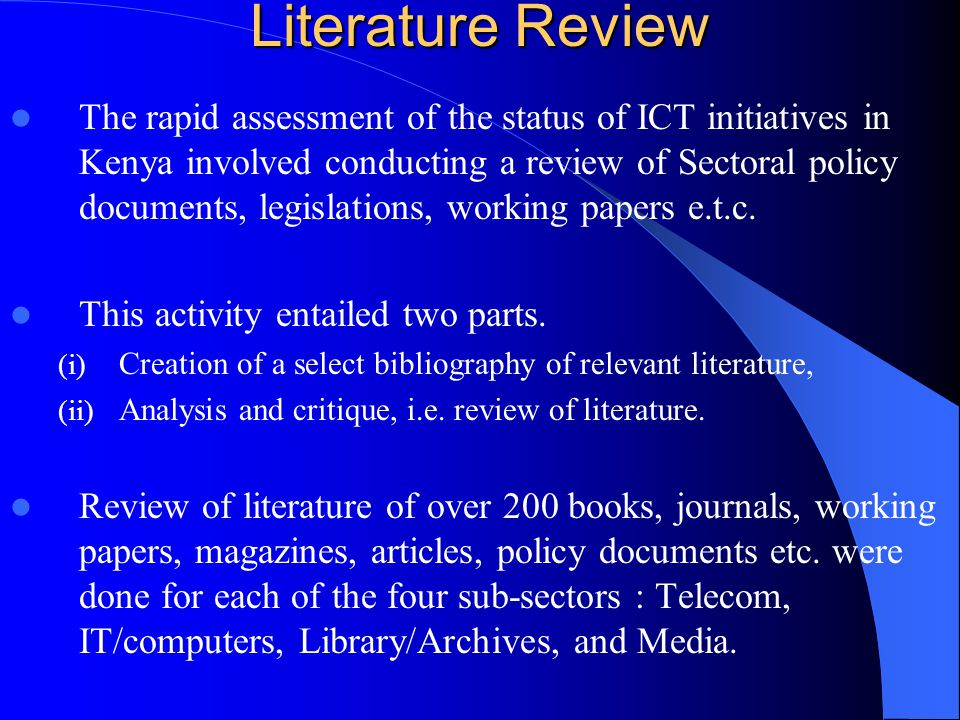 Literature Review The rapid assessment of the status of ICT initiatives in Kenya involved conducting a review of Sectoral policy documents, legislations, working papers e.t.c.