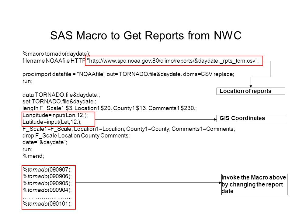 SAS Macro to Get Reports from NWC %macro tornado(daydate); filename NOAAfile HTTP http://www.spc.noaa.gov:80/climo/reports/&daydate._rpts_torn.csv ; proc import datafile = NOAAfile out= TORNADO.file&daydate.