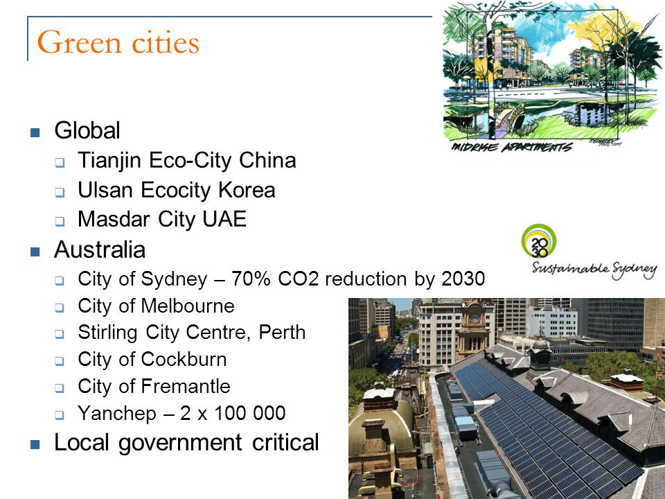 Green cities Global  Tianjin Eco-City China  Ulsan Ecocity Korea  Masdar City UAE Australia  City of Sydney – 70% CO2 reduction by 2030  City of Melbourne  Stirling City Centre, Perth  City of Cockburn  City of Fremantle  Yanchep – 2 x 100 000 Local government critical