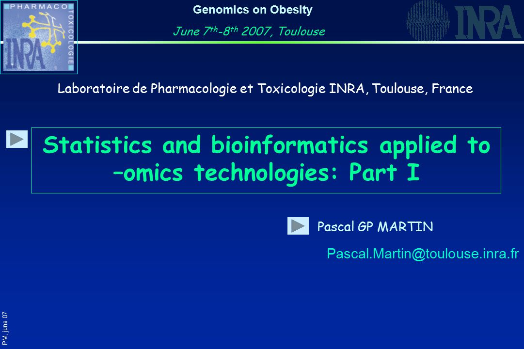Genomics on Obesity June 7 th -8 th 2007, Toulouse Statistics and bioinformatics applied to –omics technologies: Part I Pascal GP MARTIN Laboratoire de Pharmacologie et Toxicologie INRA, Toulouse, France Pascal.Martin@toulouse.inra.fr PM, june 07