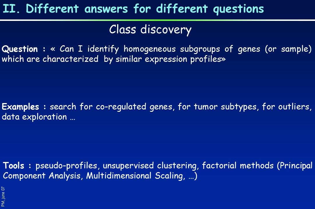 II. Different answers for different questions PM, june 07 Class discovery Question : « Can I identify homogeneous subgroups of genes (or sample) which