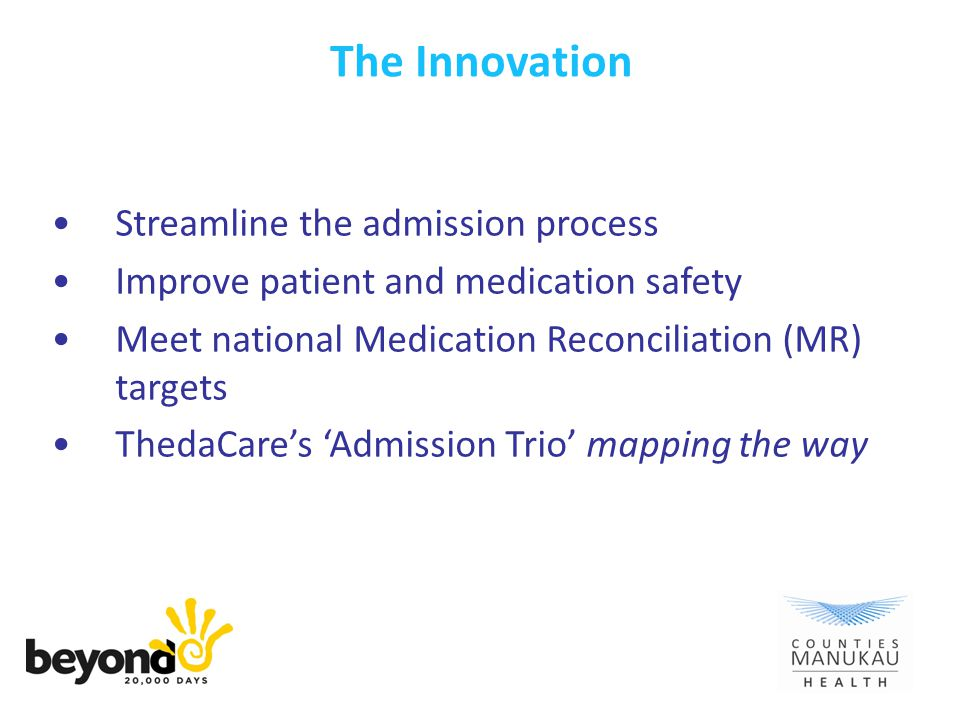 The Innovation Streamline the admission process Improve patient and medication safety Meet national Medication Reconciliation (MR) targets ThedaCare's 'Admission Trio' mapping the way