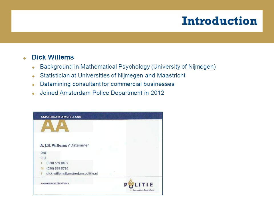 Introduction  Dick Willems  Background in Mathematical Psychology (University of Nijmegen)  Statistician at Universities of Nijmegen and Maastricht  Datamining consultant for commercial businesses  Joined Amsterdam Police Department in 2012
