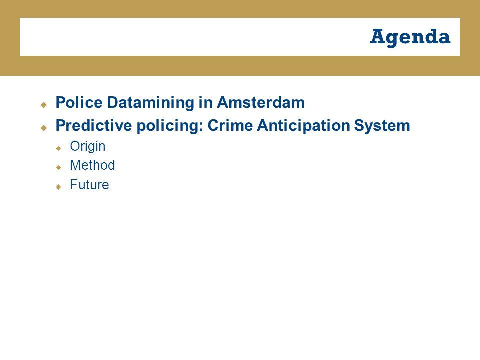 Agenda  Police Datamining in Amsterdam  Predictive policing: Crime Anticipation System  Origin  Method  Future
