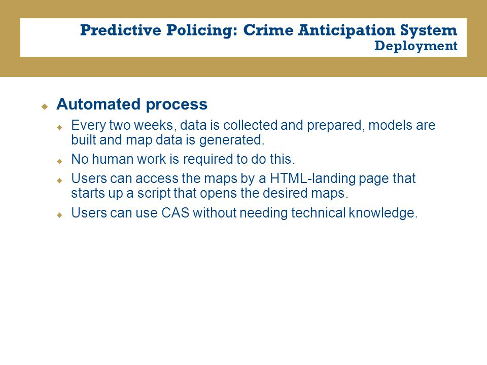 Predictive Policing: Crime Anticipation System Deployment  Automated process  Every two weeks, data is collected and prepared, models are built and map data is generated.