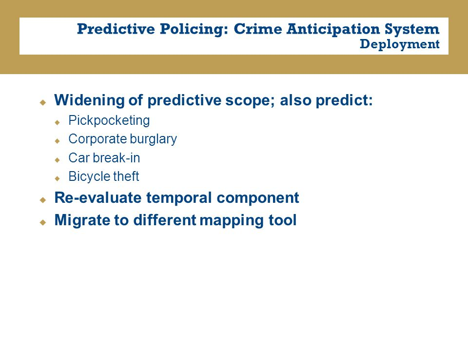 Predictive Policing: Crime Anticipation System Deployment  Widening of predictive scope; also predict:  Pickpocketing  Corporate burglary  Car break-in  Bicycle theft  Re-evaluate temporal component  Migrate to different mapping tool