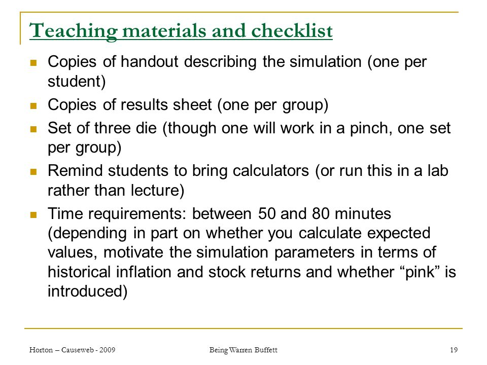 Teaching materials and checklist Copies of handout describing the simulation (one per student) Copies of results sheet (one per group) Set of three die (though one will work in a pinch, one set per group) Remind students to bring calculators (or run this in a lab rather than lecture) Time requirements: between 50 and 80 minutes (depending in part on whether you calculate expected values, motivate the simulation parameters in terms of historical inflation and stock returns and whether pink is introduced) Horton – Causeweb - 2009 Being Warren Buffett 19